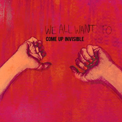 WE ALL WANT TO – Come Up Invisible