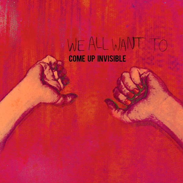WE ALL WANT TO - Come Up Invisible