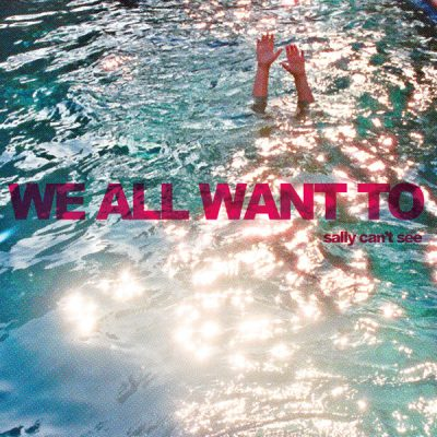 WE ALL WANT TO – Sally Can't See
