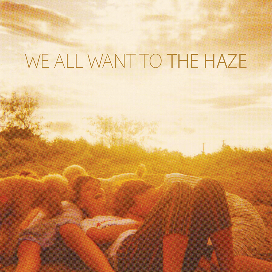 WE ALL WANT TO The Haze